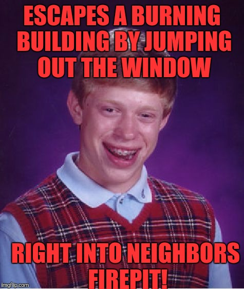 Bad Luck Brian Meme | ESCAPES A BURNING BUILDING BY JUMPING OUT THE WINDOW RIGHT INTO NEIGHBORS FIREPIT! | image tagged in memes,bad luck brian | made w/ Imgflip meme maker