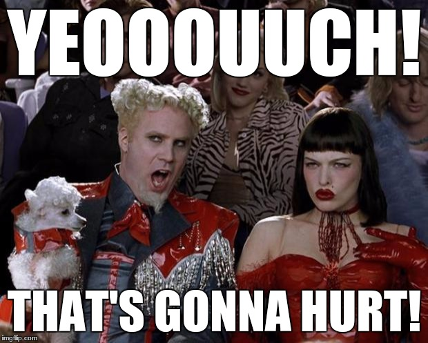 Mugatu So Hot Right Now Meme | YEOOOUUCH! THAT'S GONNA HURT! | image tagged in memes,mugatu so hot right now | made w/ Imgflip meme maker