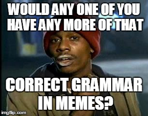 WOULD ANY ONE OF YOU HAVE ANY MORE OF THAT CORRECT GRAMMAR IN MEMES? | made w/ Imgflip meme maker