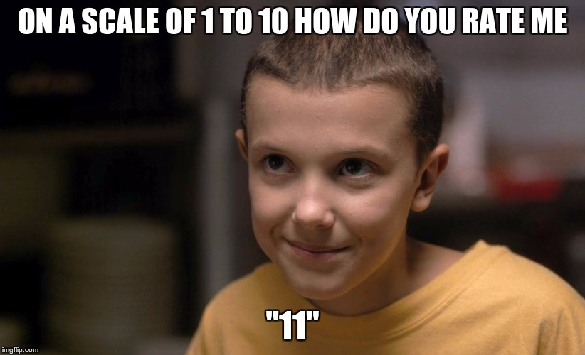"ON A SCALE OF 1 TO 10 HOW DO YOU RATE ME ""11"" 