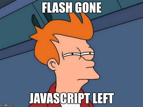 Futurama Fry Meme | FLASH GONE JAVASCRIPT LEFT | image tagged in memes,futurama fry | made w/ Imgflip meme maker