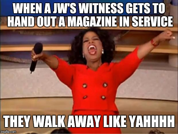 Oprah You Get A Meme | WHEN A JW'S WITNESS GETS TO HAND OUT A MAGAZINE IN SERVICE THEY WALK AWAY LIKE YAHHHH | image tagged in memes,oprah you get a | made w/ Imgflip meme maker