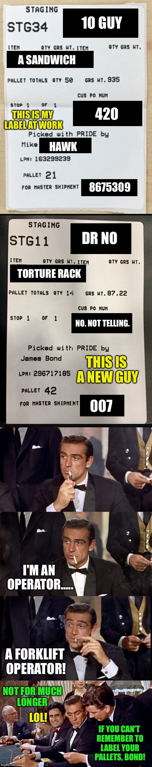 ALL OUTGOING PALLETS MUST BE LABELED (I'm Not Sure The New Guy Is Who He Says He Is) | 10 GUY NOT FOR MUCH LONGER A SANDWICH 420 8675309 HAWK DR NO TORTURE RACK NO. NOT TELLING. 007 I'M AN OPERATOR..... A FORKLIFT OPERATOR! IF  | image tagged in james bond,007,movie week,forklift,work,job | made w/ Imgflip meme maker
