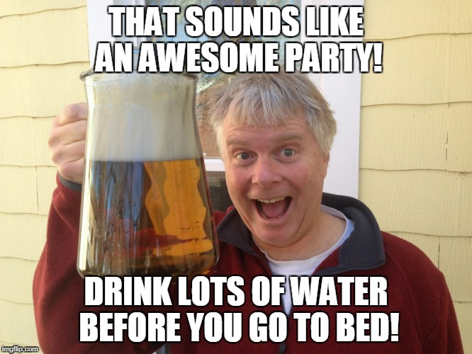 THAT SOUNDS LIKE AN AWESOME PARTY! DRINK LOTS OF WATER BEFORE YOU GO TO BED! | made w/ Imgflip meme maker
