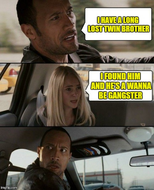 The Rock Driving Meme | I HAVE A LONG LOST TWIN BROTHER I FOUND HIM AND HE'S A WANNA BE GANGSTER | image tagged in memes,the rock driving | made w/ Imgflip meme maker