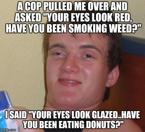 "Stolen from Cop Week..comment on one of the memes. | A COP PULLED ME OVER AND ASKED ""YOUR EYES LOOK RED, HAVE YOU BEEN SMOKING WEED?"" I SAID ""YOUR EYES LOOK GLAZED..HAVE YOU BEEN EATING DONUTS? 