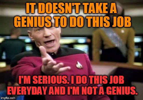 Picard Wtf Meme | IT DOESN'T TAKE A GENIUS TO DO THIS JOB I'M SERIOUS. I DO THIS JOB EVERYDAY AND I'M NOT A GENIUS. | image tagged in memes,picard wtf | made w/ Imgflip meme maker