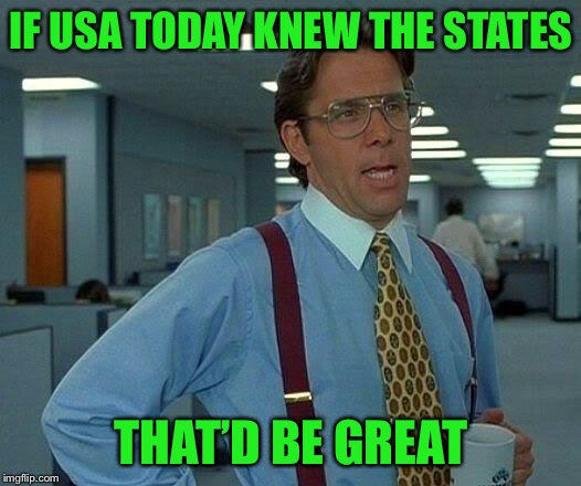 That Would Be Great Meme | IF USA TODAY KNEW THE STATES THAT'D BE GREAT | image tagged in memes,that would be great | made w/ Imgflip meme maker
