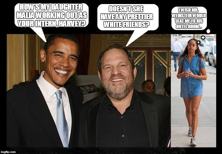 The forgotten intern | HOW'S MY DAUGHTER MALIA WORKING OUT AS YOUR INTERN, HARVEY? DOESN'T SHE HAVE ANY PRETTIER WHITE FRIENDS? I WISH MR. WEINSTEIN WOULD TAKE ME  | image tagged in obamas  weinstein | made w/ Imgflip meme maker
