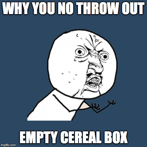 Y U No Meme | WHY YOU NO THROW OUT EMPTY CEREAL BOX | image tagged in memes,y u no | made w/ Imgflip meme maker