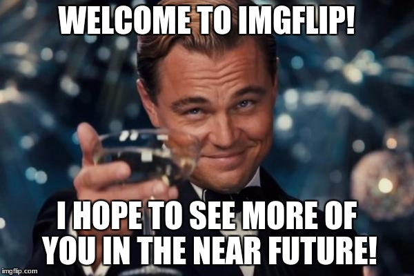 Leonardo Dicaprio Cheers Meme | WELCOME TO IMGFLIP! I HOPE TO SEE MORE OF YOU IN THE NEAR FUTURE! | image tagged in memes,leonardo dicaprio cheers | made w/ Imgflip meme maker