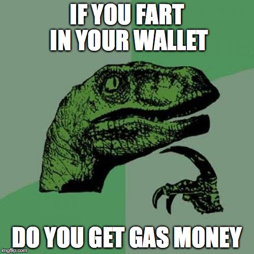 Philosoraptor Meme | IF YOU FART IN YOUR WALLET DO YOU GET GAS MONEY | image tagged in memes,philosoraptor | made w/ Imgflip meme maker