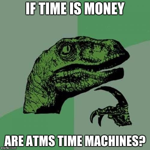 Philosoraptor Meme | IF TIME IS MONEY ARE ATMS TIME MACHINES? | image tagged in memes,philosoraptor | made w/ Imgflip meme maker