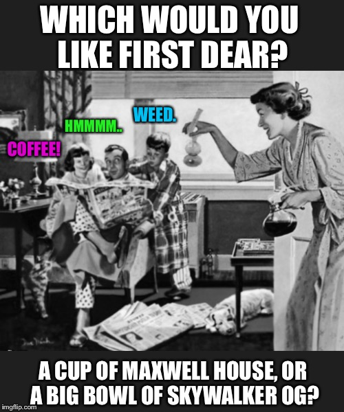 Black And White Week - An IYAMWAITUL8 Event - Saturday's At My House | WHICH WOULD YOU LIKE FIRST DEAR? A CUP OF MAXWELL HOUSE, OR A BIG BOWL OF SKYWALKER OG? COFFEE! WEED. HMMMM.. | image tagged in black and white,black and white week,1950's,weed,coffee | made w/ Imgflip meme maker