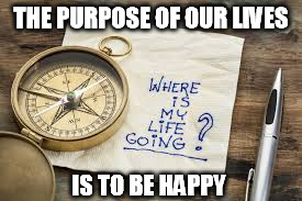THE PURPOSE OF OUR LIVES IS TO BE HAPPY | made w/ Imgflip meme maker