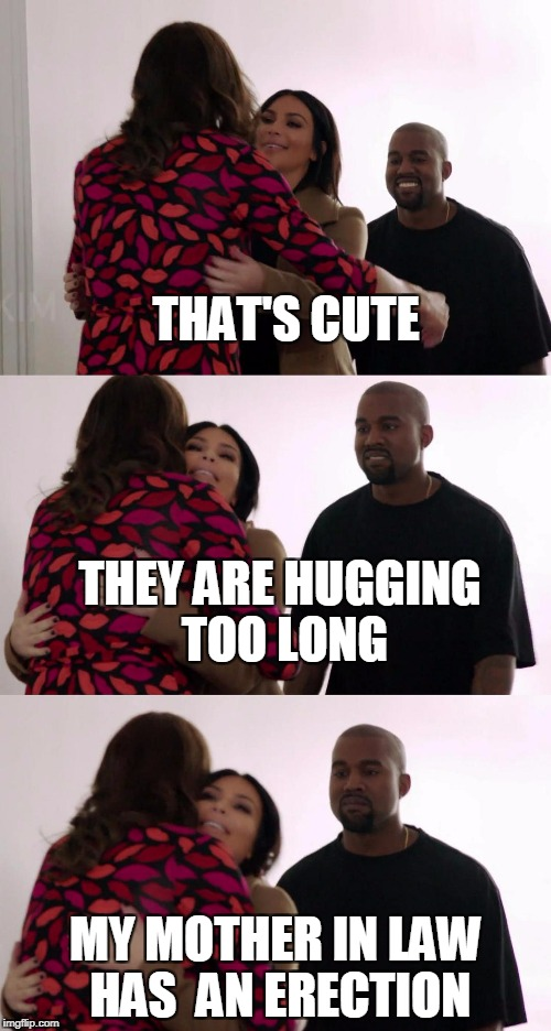Jenner,kanye | THAT'S CUTE MY MOTHER IN LAW HAS  AN ERECTION THEY ARE HUGGING TOO LONG | image tagged in kanye-jenner | made w/ Imgflip meme maker