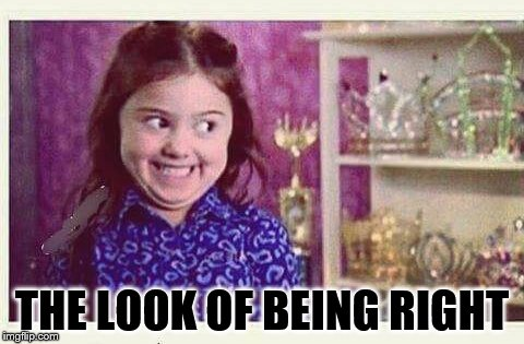 Excited Devious Girl | THE LOOK OF BEING RIGHT | image tagged in excited devious girl | made w/ Imgflip meme maker