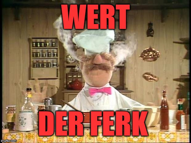 Sometimes you just gotta say...  | WERT DER FERK | image tagged in swedish chef meme sauce | made w/ Imgflip meme maker