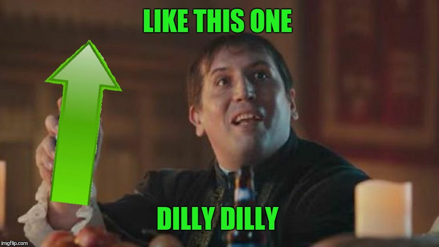 Upvote Dilly Dilly  | LIKE THIS ONE DILLY DILLY | image tagged in upvote dilly dilly | made w/ Imgflip meme maker
