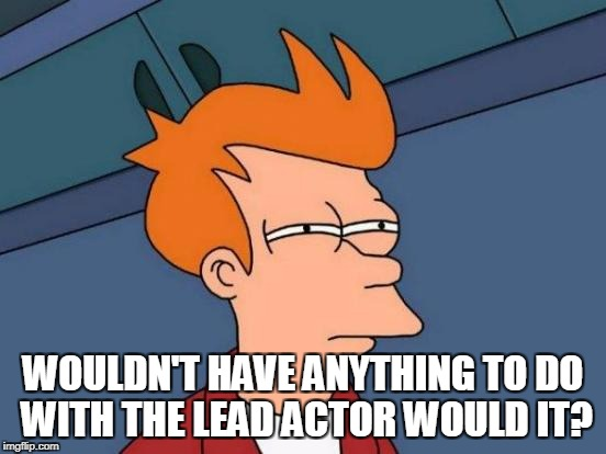 Futurama Fry Meme | WOULDN'T HAVE ANYTHING TO DO WITH THE LEAD ACTOR WOULD IT? | image tagged in memes,futurama fry | made w/ Imgflip meme maker