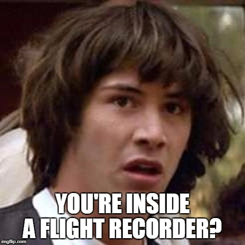 Conspiracy Keanu Meme | YOU'RE INSIDE A FLIGHT RECORDER? | image tagged in memes,conspiracy keanu | made w/ Imgflip meme maker