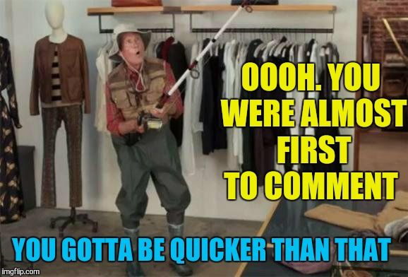 OOOH. YOU WERE ALMOST FIRST TO COMMENT YOU GOTTA BE QUICKER THAN THAT | made w/ Imgflip meme maker