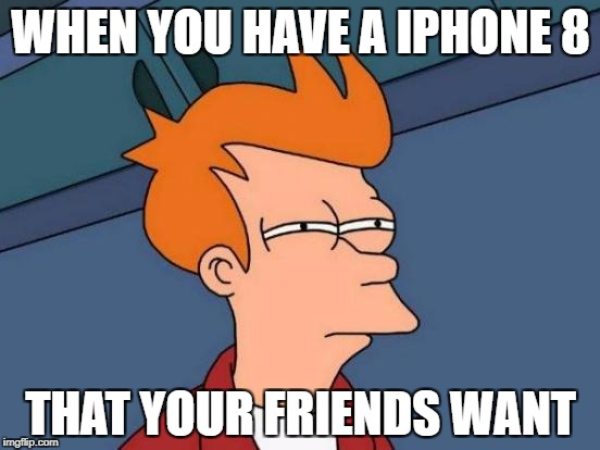 Futurama Fry Meme | WHEN YOU HAVE A IPHONE 8 THAT YOUR FRIENDS WANT | image tagged in memes,futurama fry | made w/ Imgflip meme maker