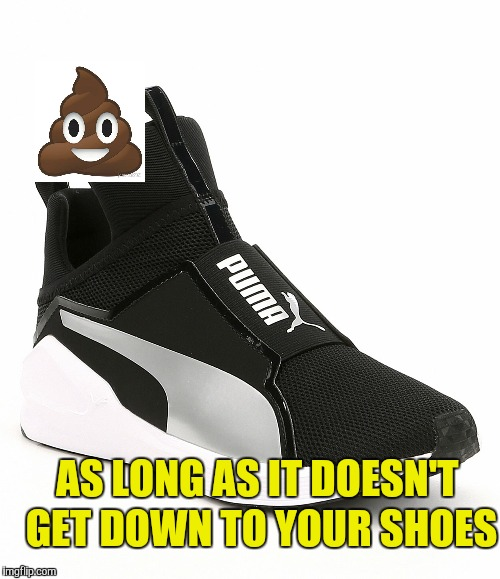 AS LONG AS IT DOESN'T GET DOWN TO YOUR SHOES | made w/ Imgflip meme maker