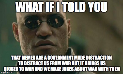 Matrix Morpheus Meme | WHAT IF I TOLD YOU THAT MEMES ARE A GOVERNMENT MADE DISTRACTION TO DISTRACT US FROM WAR BUT IT BRINGS US CLOSER TO WAR AND WE MAKE JOKES ABO | image tagged in memes,matrix morpheus | made w/ Imgflip meme maker