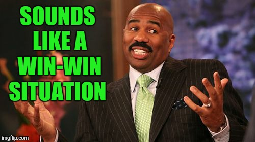 Steve Harvey Meme | SOUNDS LIKE A WIN-WIN SITUATION | image tagged in memes,steve harvey | made w/ Imgflip meme maker