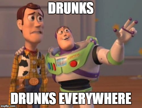 X, X Everywhere Meme | DRUNKS DRUNKS EVERYWHERE | image tagged in memes,x,x everywhere,x x everywhere | made w/ Imgflip meme maker