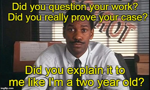 Did you question your work?  Did you really prove your case? Did you explain it to me like I'm a two year old? | image tagged in denzel washington philadelphia lawyer | made w/ Imgflip meme maker