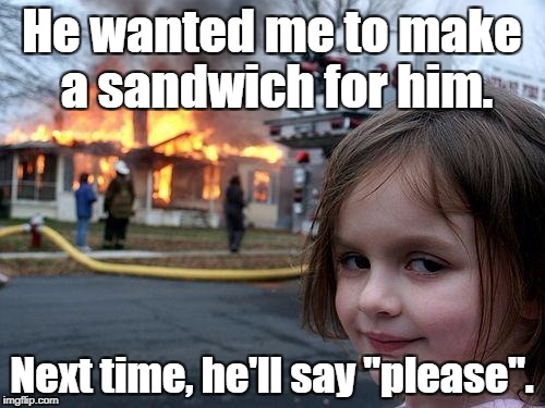"What's the magic word? | He wanted me to make a sandwich for him. Next time, he'll say ""please"". 