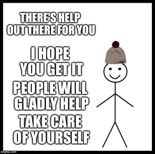 Be Like Bill Meme | THERE'S HELP OUT THERE FOR YOU I HOPE YOU GET IT PEOPLE WILL GLADLY HELP TAKE CARE OF YOURSELF | image tagged in memes,be like bill | made w/ Imgflip meme maker