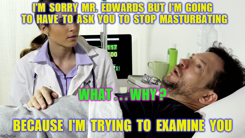 I'M  SORRY  MR.  EDWARDS  BUT  I'M  GOING  TO  HAVE  TO  ASK  YOU  TO  STOP  MASTURBATING BECAUSE  I'M  TRYING  TO  EXAMINE  YOU WHAT . . .  | made w/ Imgflip meme maker