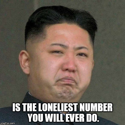 IS THE LONELIEST NUMBER YOU WILL EVER DO. | image tagged in sad kim jong un | made w/ Imgflip meme maker