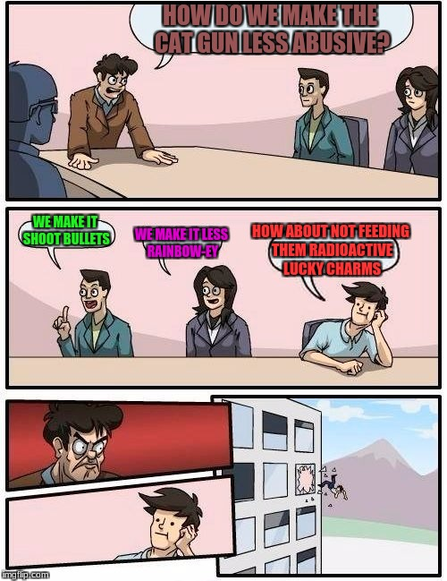 Boardroom Meeting Suggestion Meme | HOW DO WE MAKE THE CAT GUN LESS ABUSIVE? WE MAKE IT SHOOT BULLETS WE MAKE IT LESS RAINBOW-EY HOW ABOUT NOT FEEDING THEM RADIOACTIVE LUCKY CH | image tagged in memes,boardroom meeting suggestion | made w/ Imgflip meme maker