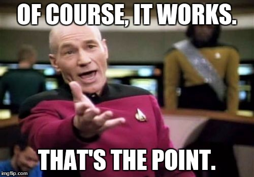 Picard Wtf Meme | OF COURSE, IT WORKS. THAT'S THE POINT. | image tagged in memes,picard wtf | made w/ Imgflip meme maker