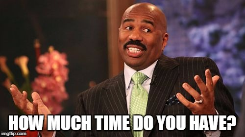 Steve Harvey Meme | HOW MUCH TIME DO YOU HAVE? | image tagged in memes,steve harvey | made w/ Imgflip meme maker