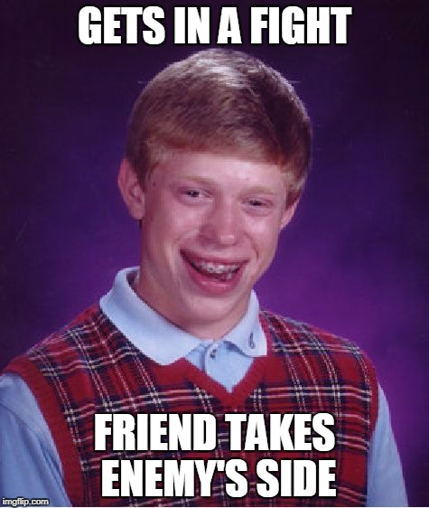 Bad Luck Brian Meme | GETS IN A FIGHT FRIEND TAKES ENEMY'S SIDE | image tagged in memes,bad luck brian | made w/ Imgflip meme maker