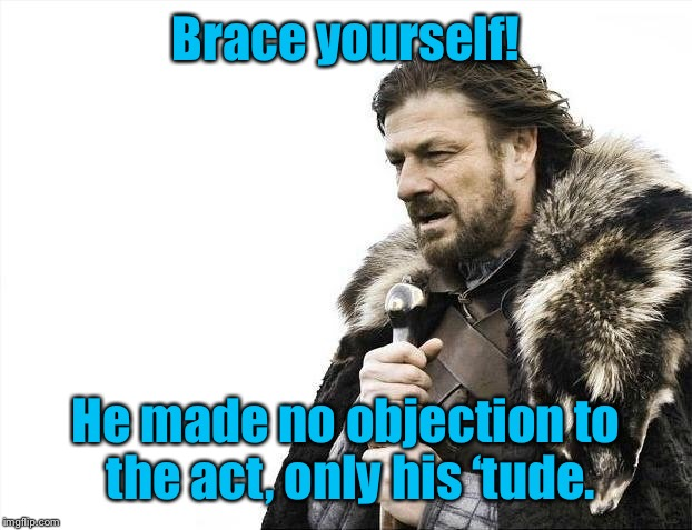 Brace Yourselves X is Coming Meme | Brace yourself! He made no objection to the act, only his 'tude. | image tagged in memes,brace yourselves x is coming | made w/ Imgflip meme maker