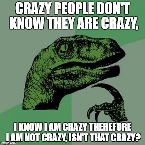 Philosoraptor Meme | CRAZY PEOPLE DON'T KNOW THEY ARE CRAZY, I KNOW I AM CRAZY THEREFORE I AM NOT CRAZY, ISN'T THAT CRAZY? | image tagged in memes,philosoraptor,crazy,funny,lol,mind blown | made w/ Imgflip meme maker