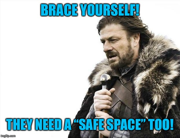 "Brace Yourselves X is Coming Meme | BRACE YOURSELF! THEY NEED A ""SAFE SPACE"" TOO! 