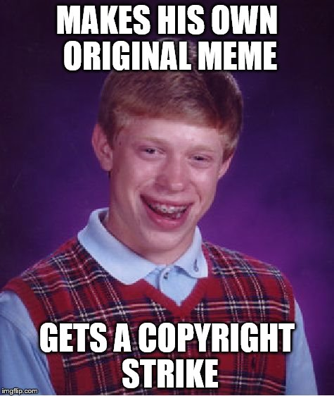 Brian and his memes | MAKES HIS OWN ORIGINAL MEME GETS A COPYRIGHT STRIKE | image tagged in memes,bad luck brian | made w/ Imgflip meme maker