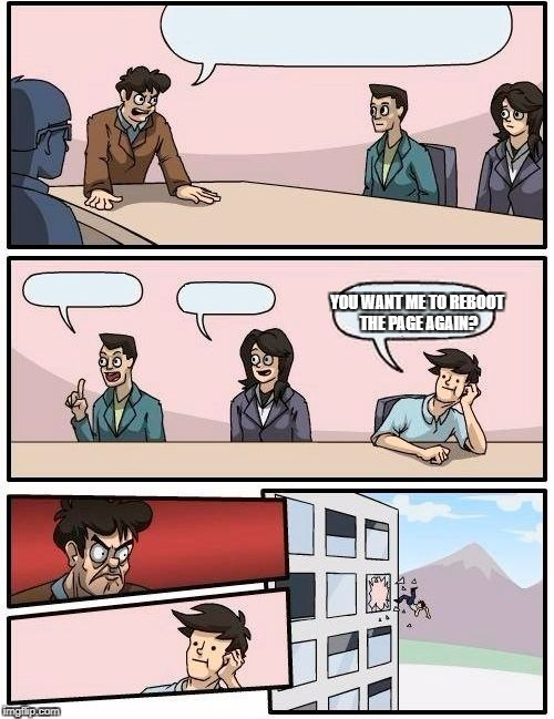 Boardroom Meeting Suggestion Meme | YOU WANT ME TO REBOOT THE PAGE AGAIN? | image tagged in memes,boardroom meeting suggestion,reboot,bad idea,other,pie charts | made w/ Imgflip meme maker