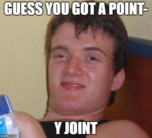 10 Guy Meme | GUESS YOU GOT A POINT- Y JOINT | image tagged in memes,10 guy | made w/ Imgflip meme maker