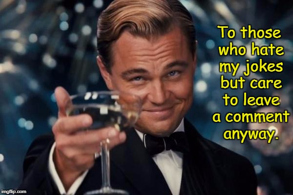 Leonardo Dicaprio Cheers Meme | To those who hate my jokes but care to leave a comment anyway. | image tagged in memes,leonardo dicaprio cheers | made w/ Imgflip meme maker