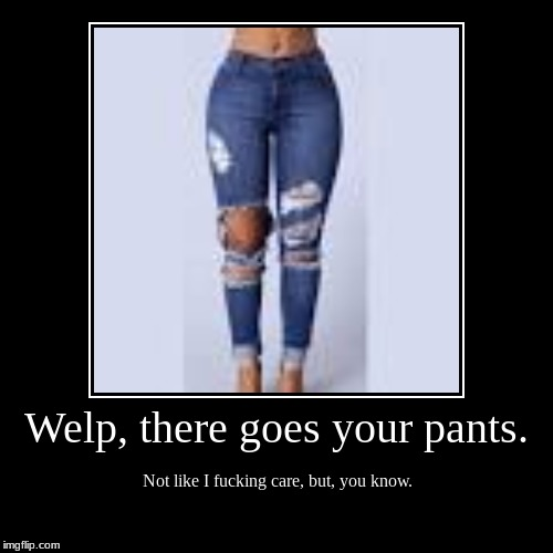 Welp, there goes your pants. | Not like I f**king care, but, you know. | image tagged in funny,demotivationals | made w/ Imgflip demotivational maker