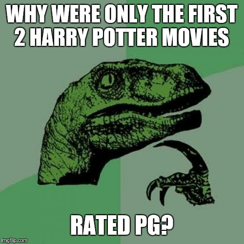 I'm sure many  were wondering the same thing.  | WHY WERE ONLY THE FIRST 2 HARRY POTTER MOVIES RATED PG? | image tagged in memes,philosoraptor,throwback thursday,tbt,harry potter,movies | made w/ Imgflip meme maker