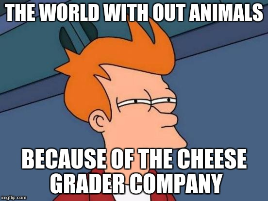 Futurama Fry Meme | THE WORLD WITH OUT ANIMALS BECAUSE OF THE CHEESE GRADER COMPANY | image tagged in memes,futurama fry | made w/ Imgflip meme maker